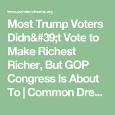 Most Trump Voters Didn't Vote to Make Richest Richer, But GOP Congress Is About To | Common Dreams | Breaking News & Views for the Progressive Community
