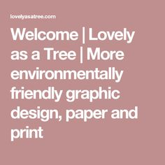 Welcome | Lovely as a Tree | More environmentally friendly graphic design, paper and print