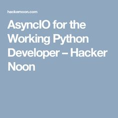 AsyncIO for the Working Python Developer – Hacker Noon