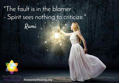 The fault is in the blamer. Spirit sees nothing to criticize. Rumi <3