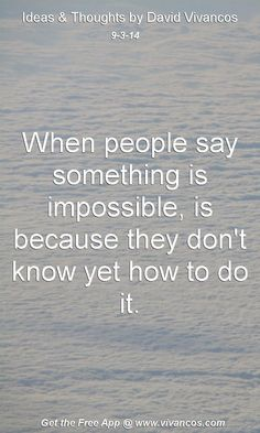 "September 3rd 2014 Idea, ""When people say something is impossible, is because they don't know yet how to do it."" https://www.youtube.com/watch?v=r6iUdrIaLSE #quote"