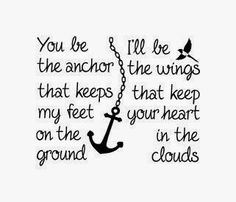 You be the anchor that keeps my feet on the ground. I'll be the wings that keep your heart in the clouds
