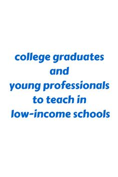 college graduates and young professionals to teach in low-income schools