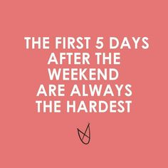 The first 5 days after the weekend are always the hardest..