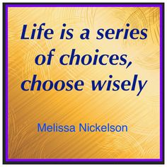 Life is a series of choices, choose wisely. -Melissa
