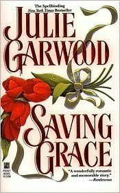 Saving Grace by Julie Garwood ~ there was a time when I looked forward to any book this author wrote. This story is about the triumph of the Human spirit it has to be one of my very favorite Historical Romance novels to this day