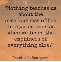 Nothing Teaches Us About the Preciousness of the Creator as Much as When We Learn the Emptiness of Everything Else Charles H Spurgeon Scripture Quotes, Encouragement Quotes, Faith Quotes, Wisdom Quotes, Me Quotes, Scriptures, Bible Verses, Christian Life, Christian Quotes