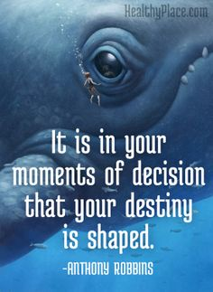 Positive quote: It is in your moments of decision that your destiny is shaped.   www.HealthyPlace.com