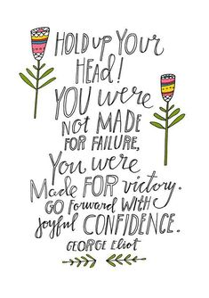 Hold up your head - you were not made for failure, you were made for victory. Go forward with joyful confidence <3
