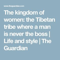 The kingdom of women: the Tibetan tribe where a man is never the boss | Life and style | The Guardian
