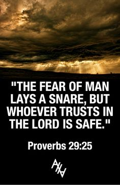 """The fear of man lays a snare, but whoever trusts in the Lord is safe."" - Proverbs 29:25 