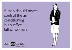 A man should never control the air conditioning in an office full of women.