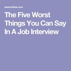 The Five Worst Things You Can Say In A Job Interview