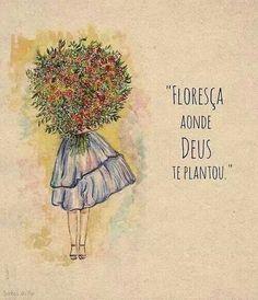 Floresça aonde Deus te plantou.