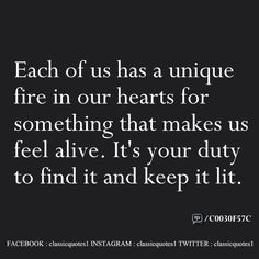 Each of us has a unique fire in our heart for something that makes us feel alive. It's your duty to find it and keep it lit.