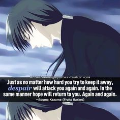 """""""Just as no matter how hard you try to keep it away, despair will attack you again and again. In the same manner hope will return to you. Again and again"""""""