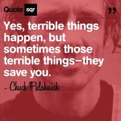 Sometimes terrible things save you - Chuck Palahniuk