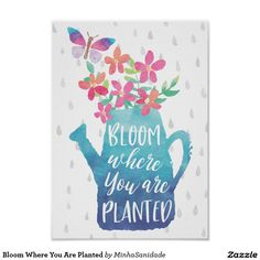 Bloom where you are planted Poster : A beautiful faux watercolour design featuring a watercan full of bloomed flowers and a butterfly. The Bloom where you are planted quote is about gratitude, is about taking advantage of the opportunities you have in your life and be grateful for what you got. It will make a beautiful piece of decoration to a bedroom or an office.