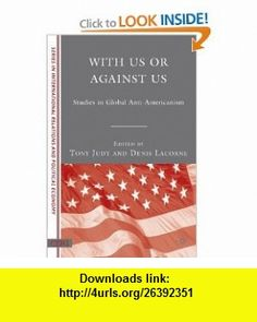 With Us or Against Us Studies in Global Anti-Americanism (CERI Series in International Relations and Political Economy) (9780230602267) Denis Lacorne, Tony Judt , ISBN-10: 0230602266  , ISBN-13: 978-0230602267 ,  , tutorials , pdf , ebook , torrent , downloads , rapidshare , filesonic , hotfile , megaupload , fileserve
