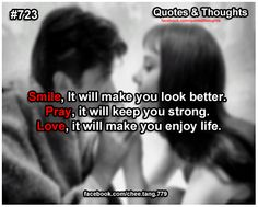 Smile, it will make you look better. Pray, it will keep you strong. Love, it will make you enjoy life.
