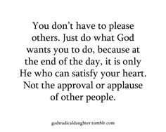 Don't seek the applause or approval of others... Seek to please God. Only He can satisfy your heart!