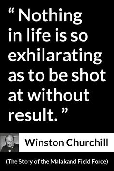 Winston Churchill - The Story of the Malakand Field Force - Nothing in life is so exhilarating as to be shot at without result.