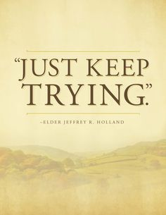 """Just keep trying."" Elder Jeffrey R. Holland"