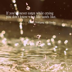 If you've never eaten while crying you don't know what life tastes like. ― Johann Wolfgang von #Goethe #quotes #sayings