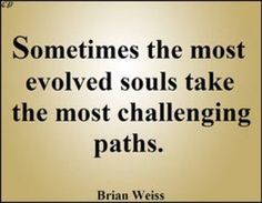 Sometimes the most evolved souls take the most challenging paths Brian Weiss Dr Brian Weiss, Famous Quotes, Best Quotes, Only Love Is Real, Spiritual Enlightenment, Spirituality, Higher State Of Consciousness, Past Life Regression, Spirit Soul
