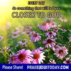 Every Day do something that will led you Closer to God.