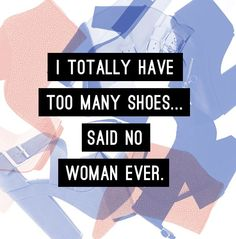 I totally have too many shoes...said no woman ever. #quote #shoes