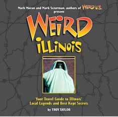 Weird Illinois: Your Travel Guide To Illinois' Local Legends & Best Kept Secrets ~ Troy Taylor