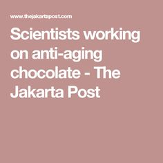 Scientists working on anti-aging chocolate - The Jakarta Post