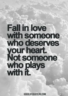 Fall in love with someone who deserves your heart. Not someone who plays with it.