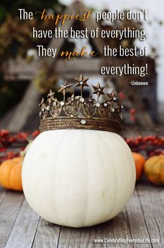 The happiest people don't have the best of everything. They make the best of everything!, Pumpkin Quote, Inspiring Quote, Pumpkin wearing a crown, Celebrating Everyday Life with Jennifer Carroll