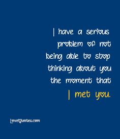 I have a serious problem of not being able to stop thinking about you the moment that I met you.  - Love Quotes - https://www.lovequotes.com/thinking-about-you-2/