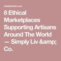 8 Ethical Marketplaces Supporting Artisans Around The World — Simply Liv & Co.