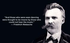 and those who who were seen dancing were thought to be insane by those who could not hear the music ~~~~ friedrich nietzsche