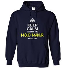 keep calm and let the MOLD MAKER handle it T Shirt, Hoodie, Sweatshirt