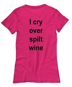 I Cry Over Spilt Wine Funny Humorous Typography Shirts For Coffee and Wine Lovers.  Hoodies and Long Sleeve Shirts, Unisex and Women's.