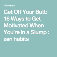 Get Off Your Butt: 16 Ways to Get Motivated When You're in a Slump : zen habits