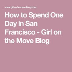 How to Spend One Day in San Francisco - Girl on the Move Blog