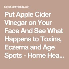 Put Apple Cider Vinegar on Your Face And See What Happens to Toxins, Eczema and Age Spots - Home Healthy Habits