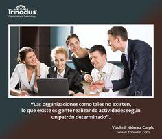 """""""Las organizaciones como tales no existen,  lo que existe es gente realizando actividades según un patrón determinado"""".  #VladimirGomezCarpio http://trinodus.com/  #Trinodus #TransformacionPersonalyOrganizativa #Organizacion"""