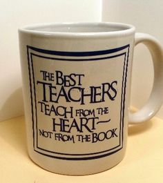 The Best Teachers Teach from the Heart~ Not from The Book