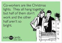 Co-workers are like Christmas lights they all hang together but half of them don't work and the other half aren't so bright! Haha... Love you all!