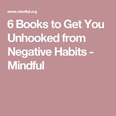 6 Books to Get You Unhooked from Negative Habits - Mindful