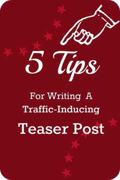 5 Tips For Writing A Traffic-Inducing Teaser Post - A teaser post is a post on your blog, that redirects the reader to another site.  The idea is that when you have your work featured on another site, you can write a short post on your own blog to send readers to the place where your work has been featured.