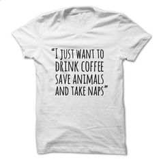 I just want to drink coffee save animals and take naps - make your own t shirt #tee #Tshirt