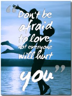 Don't be afraid to love,not everyone will hurt you!